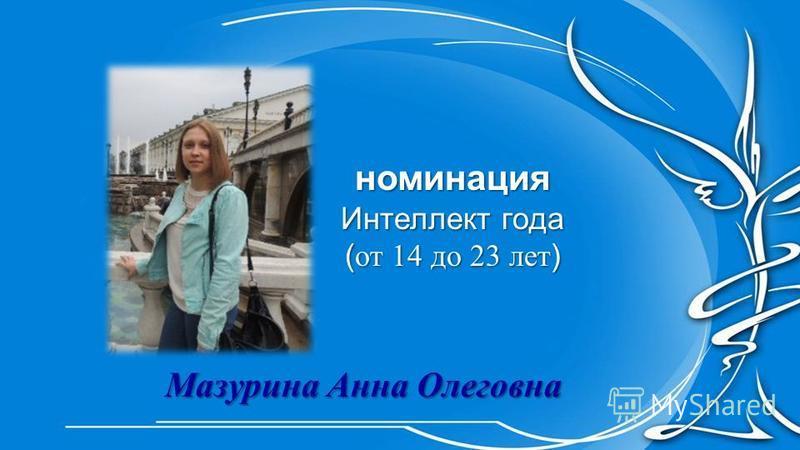 номинация Интеллект года ( от 14 до 23 лет ) Мазурина Анна Олеговна