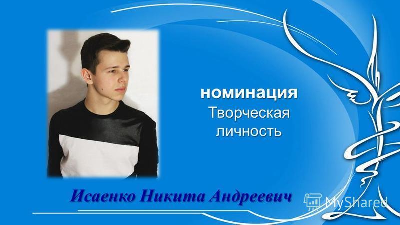 номинация Творческая личность Исаенко Никита Андреевич