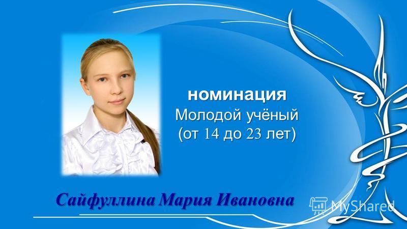 номинация Молодой учёный (от 14 до 23 лет) Сайфуллина Мария Ивановна