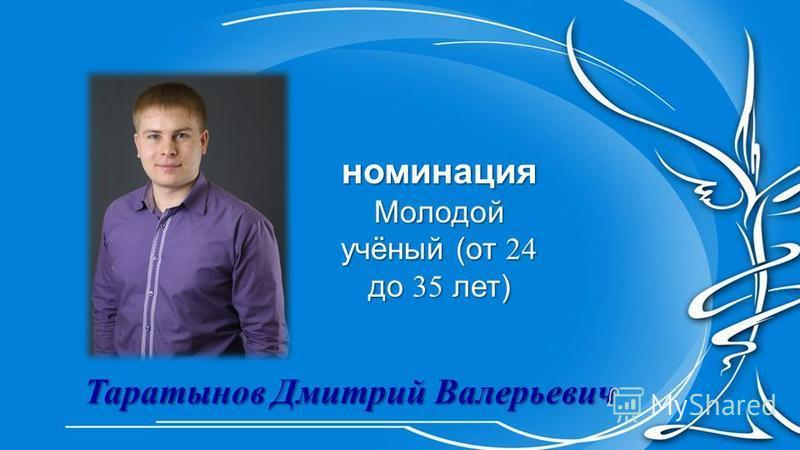 номинация Молодой учёный (от 24 до 35 лет) Таратынов Дмитрий Валерьевич