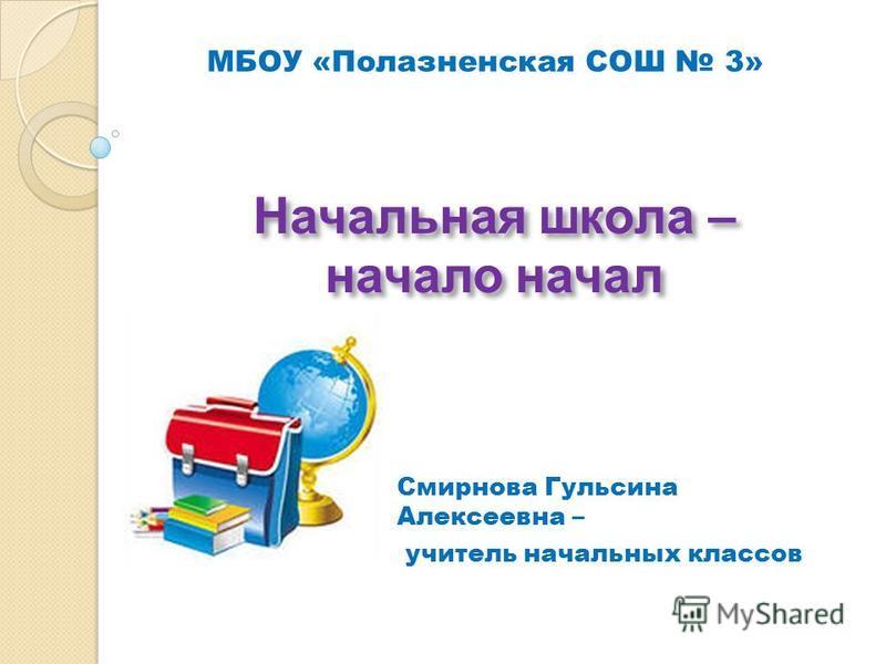 Начальная школа – начало начал Смирнова Гульсина Алексеевна – учитель начальных классов МБОУ «Полазненская СОШ 3»