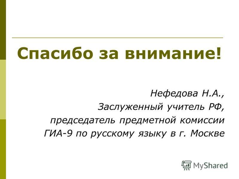 Спасибо за внимание! Нефедова Н.А., Заслуженный учитель РФ, председатель предметной комиссии ГИА-9 по русскому языку в г. Москве
