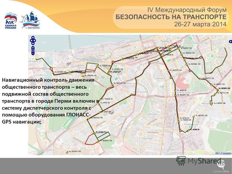 Навигационный контроль движения общественного транспорта – весь подвижной состав общественного транспорта в городе Перми включен в систему диспетчерского контроля с помощью оборудования ГЛОНАСС- GPS навигации;