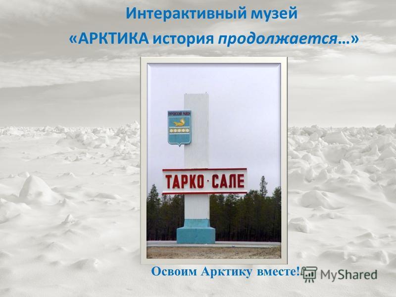 Интерактивный музей «АРКТИКА история продолжается…» Освоим Арктику вместе!