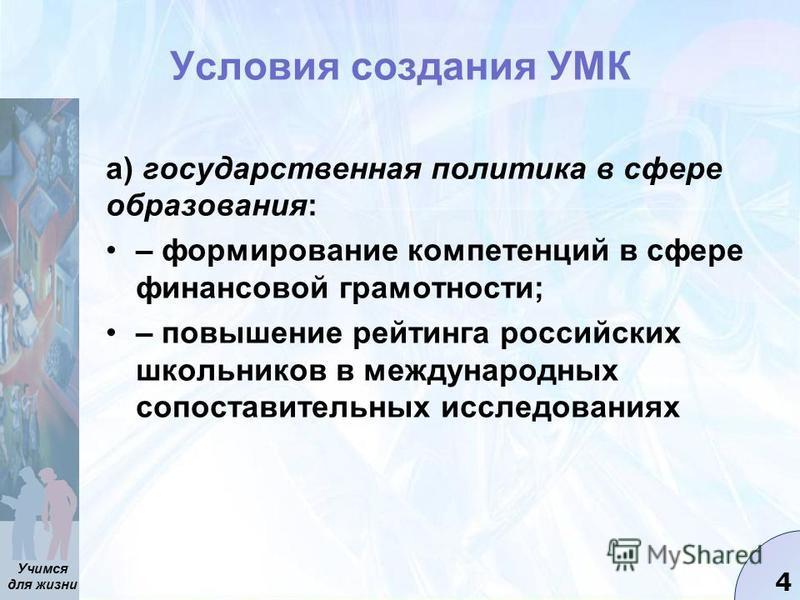 Учимся для жизни 4 Условия создания УМК а) государственная политика в сфере образования: – формирование компетенций в сфере финансовой грамотности; – повышение рейтинга российских школьников в международных сопоставительных исследованиях