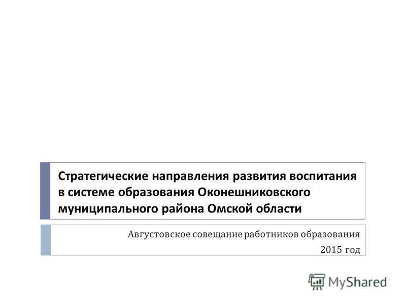 Августовское совещание работников образования 2015 год Стратегические направления развития воспитания в системе образования Оконешниковского муниципального района Омской области