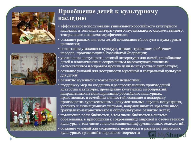 Приобщение детей к культурному наследию эффективное использование уникального российского культурного наследия, в том числе литературного, музыкального, художественного, театрального и кинематографического; создание равных для всех детей возможностей