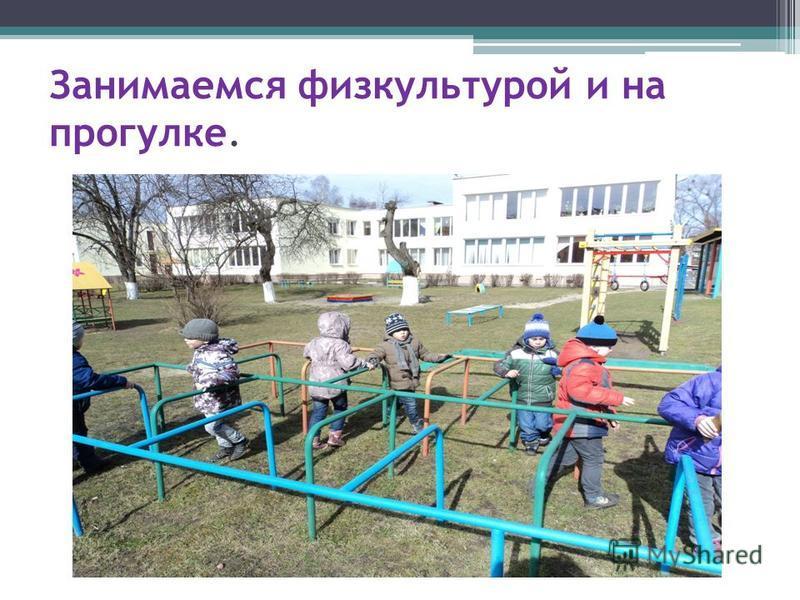 Занимаемся физкультурой и на прогулке.