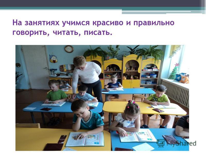 На занятиях учимся красиво и правильно говорить, читать, писать.