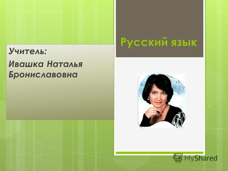 Русский язык Учитель: Ивашка Наталья Брониславовна