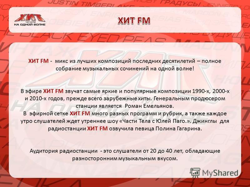 ХИТ FM - микс из лучших композиций последних десятилетий – полное собрание музыкальных сочинений на одной волне! В эфире ХИТ FM звучат самые яркие и популярные композиции 1990-х, 2000-х и 2010-х годов, прежде всего зарубежные хиты. Генеральным продюс