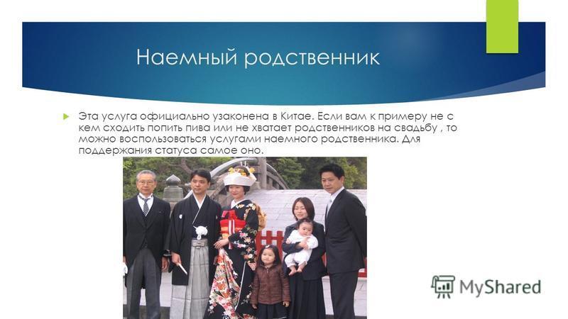 Наемный родственник Эта услуга официально узаконена в Китае. Если вам к примеру не с кем сходить попить пива или не хватает родственников на свадьбу, то можно воспользоваться услугами наемного родственника. Для поддержания статуса самое оно.