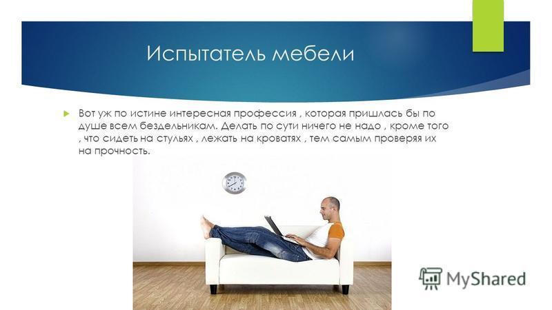 Испытатель мебели Вот уж по истине интересная профессия, которая пришлась бы по душе всем бездельникам. Делать по сути ничего не надо, кроме того, что сидеть на стульях, лежать на кроватях, тем самым проверяя их на прочность.