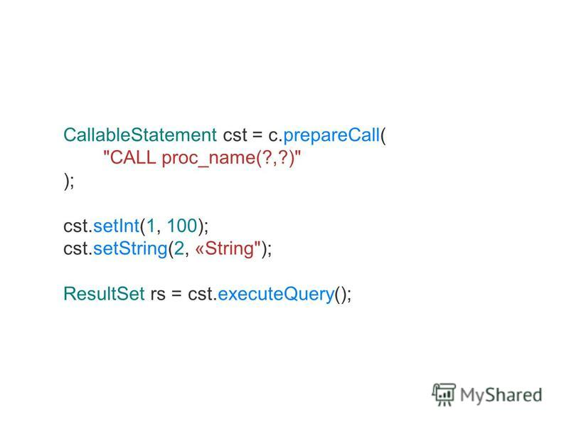 CallableStatement cst = c.prepareCall( CALL proc_name(?,?) ); cst.setInt(1, 100); cst.setString(2, «String); ResultSet rs = cst.executeQuery();