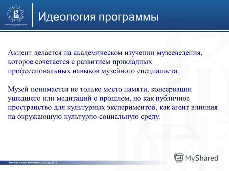 Высшая школа экономики, Москва, 2013 Идеология программы фото Акцент делается на академическом изучении музееведения, которое сочетается с развитием прикладных профессиональных навыков музейного специалиста. Музей понимается не только место памяти, к