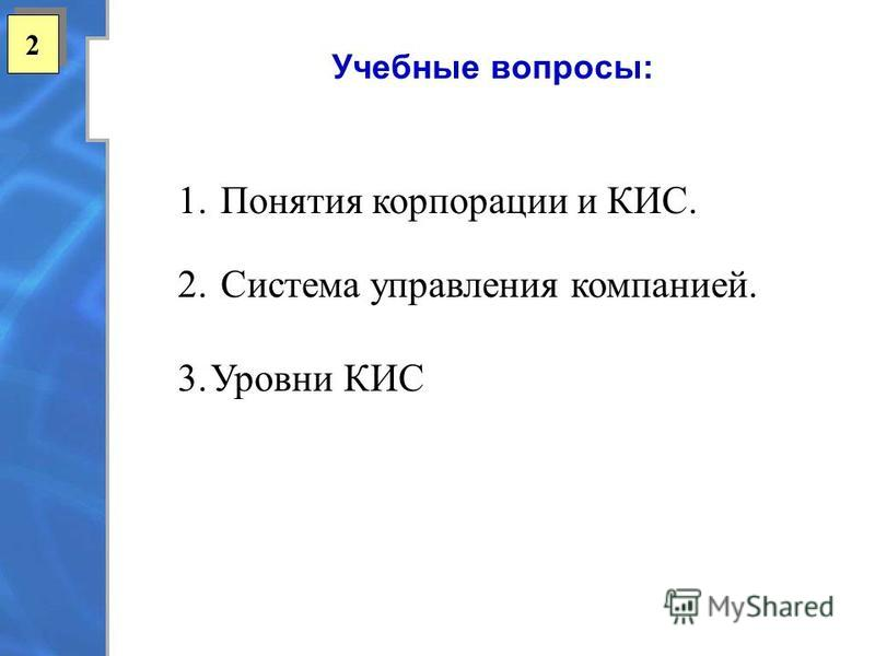 Учебные вопросы: 2 2 1. Понятия корпорации и КИС. 2. Система управления компанией. 3. Уровни КИС