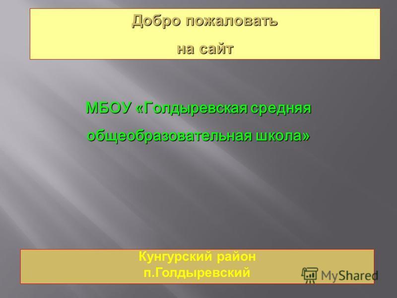 Кунгурский район п.Голдыревский Добро пожаловать на сайт МБОУ «Голдыревская средняя общеобразовательная школа»