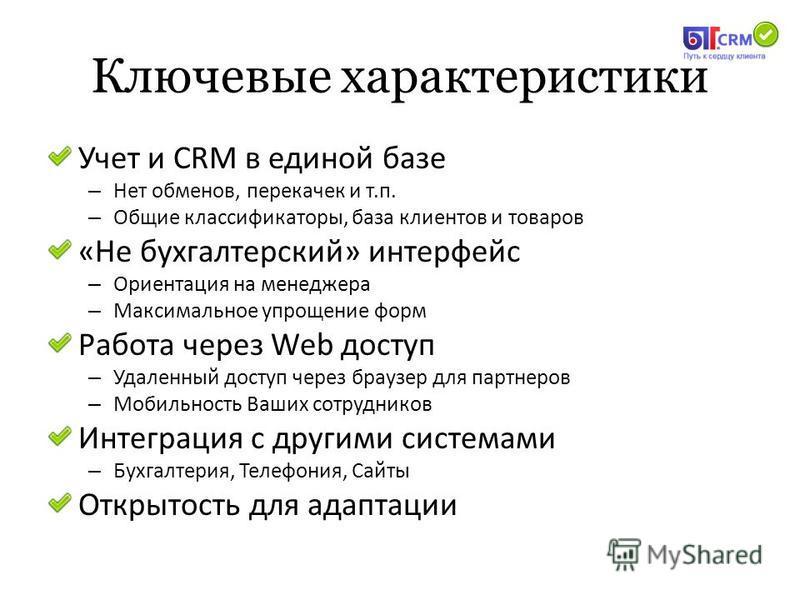 Ключевые характеристики Учет и CRM в единой базе – Нет обменов, перекачек и т.п. – Общие классификаторы, база клиентов и товаров «Не бухгалтерский» интерфейс – Ориентация на менеджера – Максимальное упрощение форм Работа через Web доступ – Удаленный