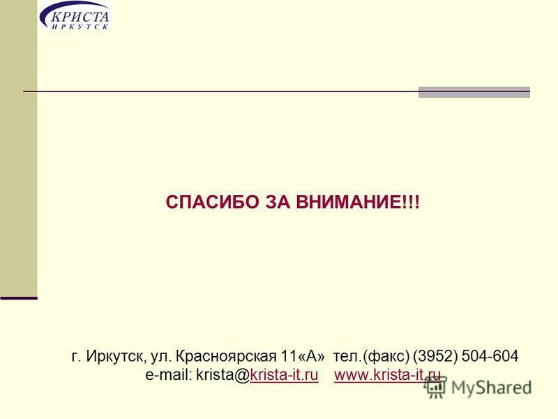 СПАСИБО ЗА ВНИМАНИЕ!!! г. Иркутск, ул. Красноярская 11«А» тел.(факс) (3952) 504-604 e-mail: krista@krista-it.ru www.krista-it.rukrista-it.ruwww.krista-it.ru