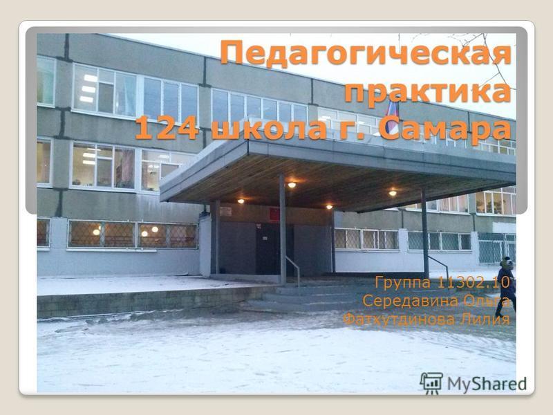 Педагогическая практика 124 школа г. Самара Группа 11302.10 Середавина Ольга Фатхутдинова Лилия