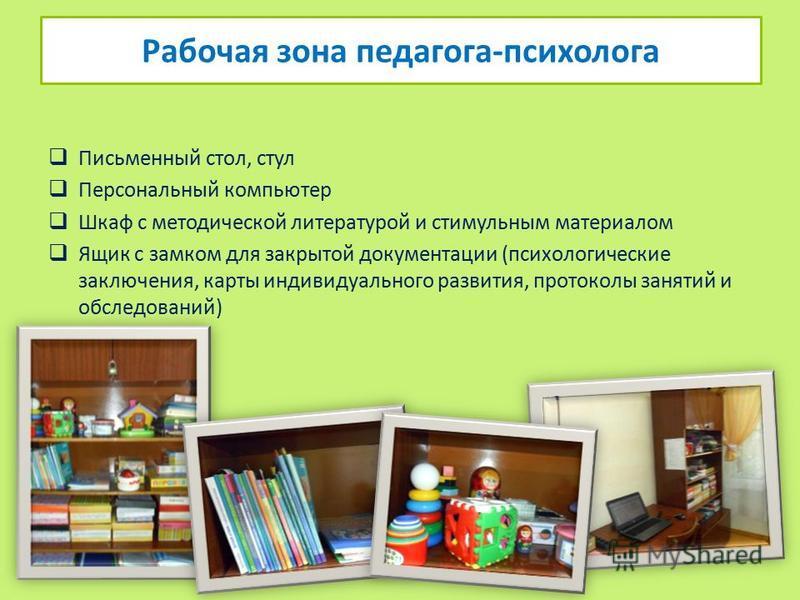 Письменный стол, стул Персональный компьютер Шкаф с методической литературой и стимульным материалом Ящик с замком для закрытой документации (психологические заключения, карты индивидуального развития, протоколы занятий и обследований) Рабочая зона п