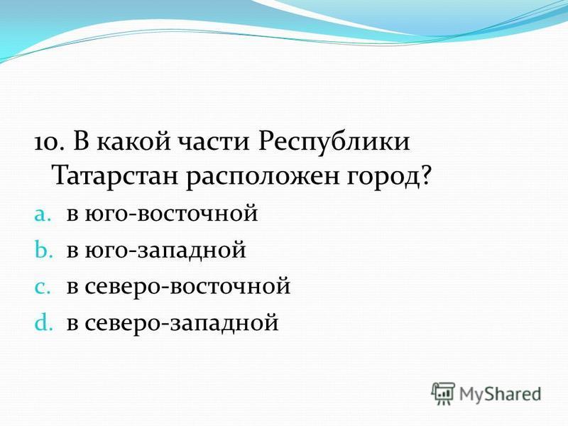 10. В какой части Республики Татарстан расположен город? a. в юго-восточной b. в юго-западной c. в северо-восточной d. в северо-западной
