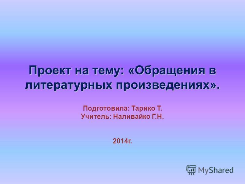 Проект на тему: «Обращения в литературных произведениях». Подготовила: Тарико Т. Учитель: Наливайко Г.Н. 2014 г.