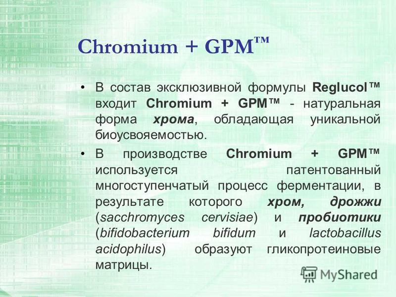 Chromium + GPM В состав эксклюзивной формулы Reglucol входит Chromium + GPM - натуральная форма хрома, обладающая уникальной биоусвояемостью. В производстве Chromium + GPM используется патентованный многоступенчатый процесс ферментации, в результате
