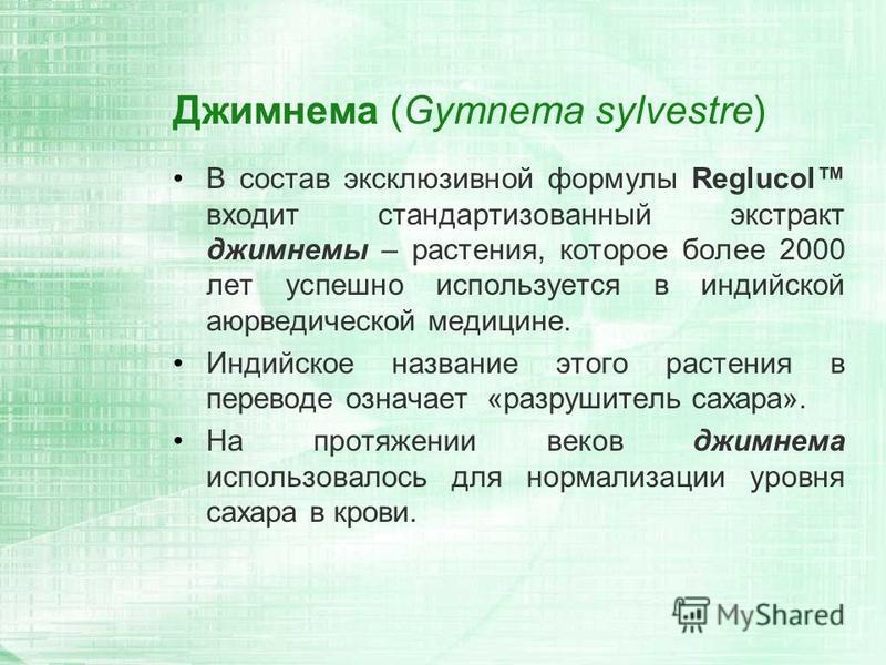 Джимнема (Gymnema sylvestre) В состав эксклюзивной формулы Reglucol входит стандартизованный экстракт джимнемы – растения, которое более 2000 лет успешно используется в индийской аюрведической медицине. Индийское название этого растения в переводе оз