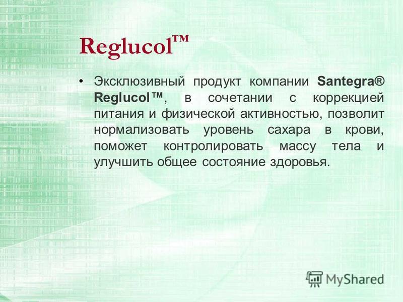 Reglucol Эксклюзивный продукт компании Santegra® Reglucol, в сочетании с коррекцией питания и физической активностью, позволит нормализовать уровень сахара в крови, поможет контролировать массу тела и улучшить общее состояние здоровья.