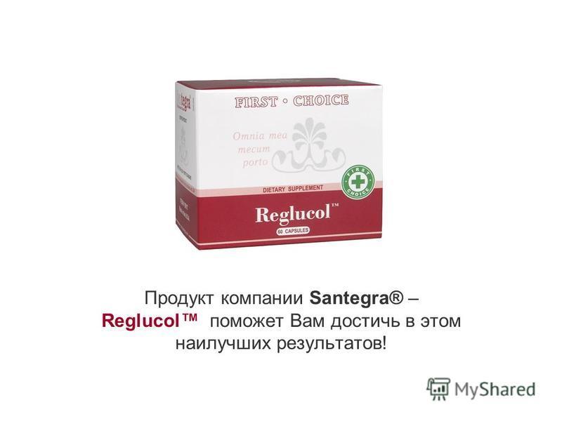 Продукт компании Santegra® – Reglucol поможет Вам достичь в этом наилучших результатов!