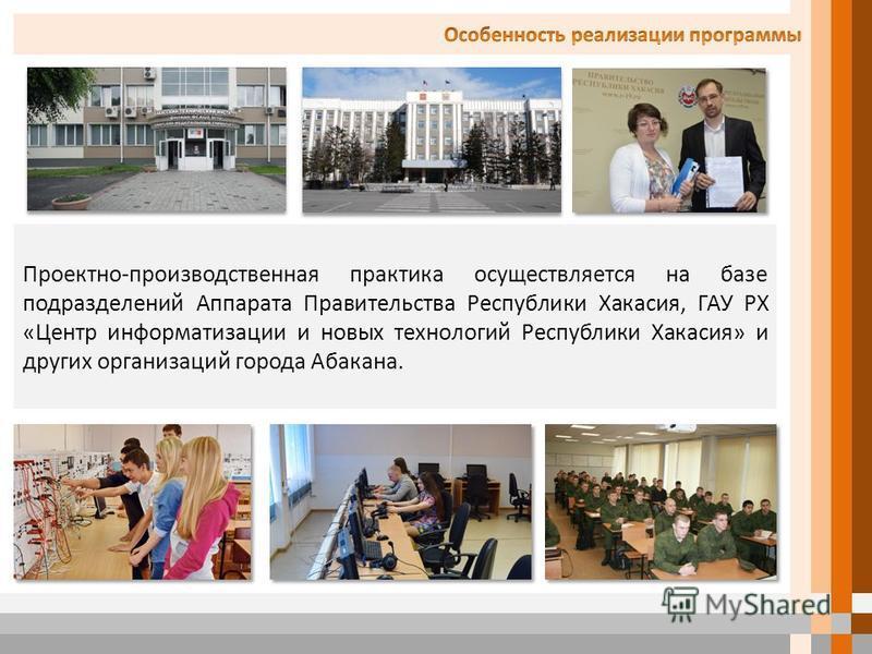 Проектно-производственная практика осуществляется на базе подразделений Аппарата Правительства Республики Хакасия, ГАУ РХ «Центр информатизации и новых технологий Республики Хакасия» и других организаций города Абакана.