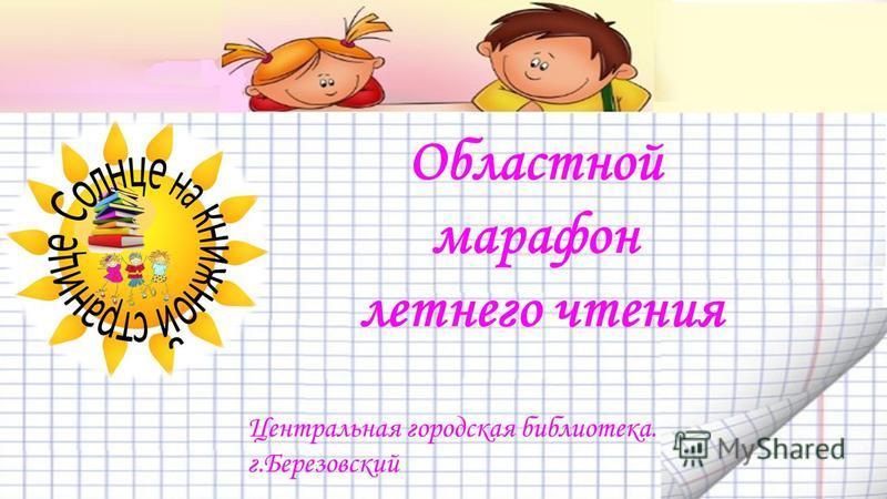 Областной марафон летнего чтения Центральная городская библиотека. г.Березовский
