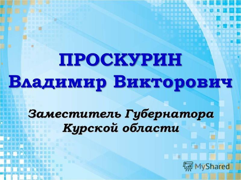ПРОСКУРИН Владимир Викторович Заместитель Губернатора Курской области