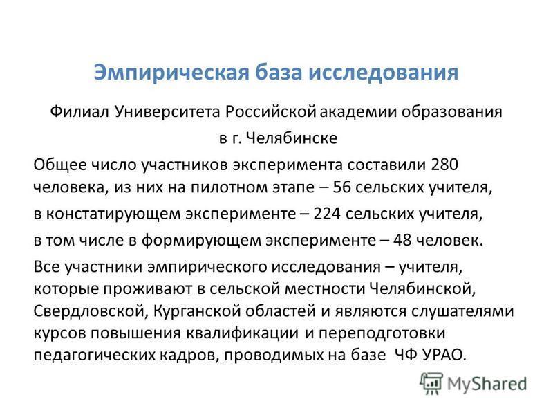 Эмпирическая база исследования Филиал Университета Российской академии образования в г. Челябинске Общее число участников эксперимента составили 280 человека, из них на пилотном этапе – 56 сельских учителя, в констатирующем эксперименте – 224 сельски