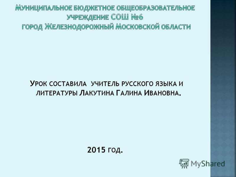 У РОК СОСТАВИЛА УЧИТЕЛЬ РУССКОГО ЯЗЫКА И ЛИТЕРАТУРЫ Л АКУТИНА Г АЛИНА И ВАНОВНА. 2015 ГОД.