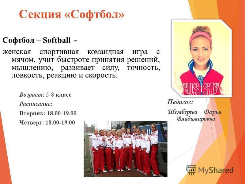 Секция «Софтбол» Софтбол – Softball - женская спортивная командная игра с мячом, учит быстроте принятия решений, мышлению, развивает силу, точность, ловкость, реакцию и скорость. Возраст: 5-8 класс Расписание: Вторник: 18.00-19.00 Четверг: 18.00-19.0