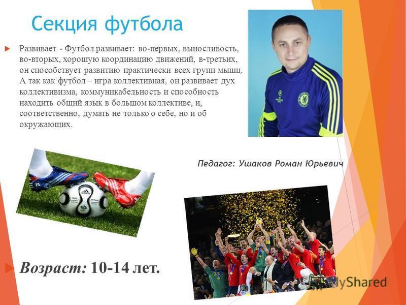 Секция футбола Развивает - Футбол развивает: во-первых, выносливость, во-вторых, хорошую координацию движений, в-третьих, он способствует развитию практически всех групп мышц. А так как футбол – игра коллективная, он развивает дух коллективизма, комм