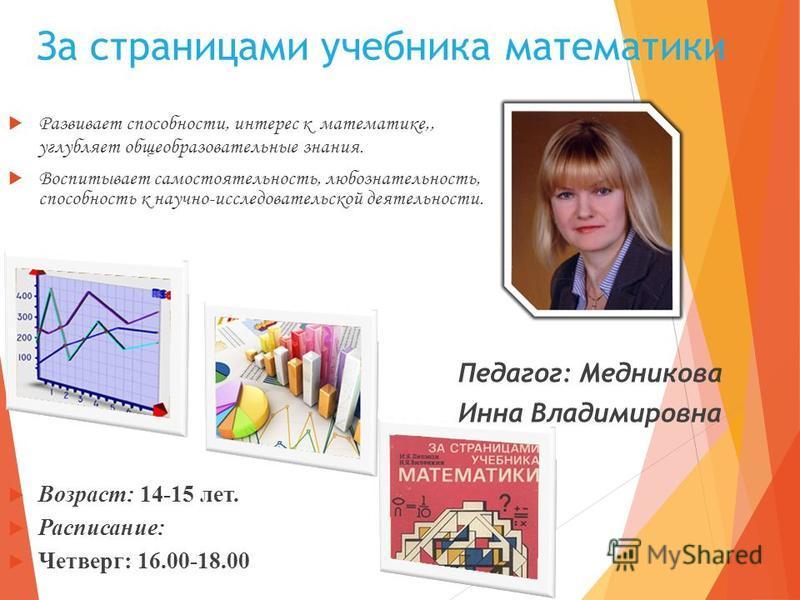 За страницами учебника математики Развивает способности, интерес к математике,, углубляет общеобразовательные знания. Воспитывает самостоятельность, любознательность, способность к научно-исследовательской деятельности. Возраст: 14-15 лет. Расписание