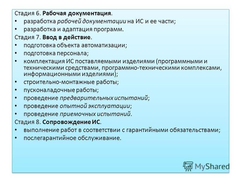 Стадия 6. Рабочая документация. разработка рабочей документации на ИС и ее части; разработка и адаптация программ. Стадия 7. Ввод в действие. подготовка объекта автоматизации; подготовка персонала; комплектация ИС поставляемыми изделиями (программным