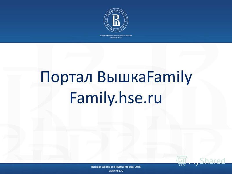 Портал ВышкаFamily Family.hse.ru Высшая школа экономики, Москва, 2015 www.hse.ru