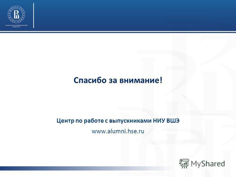 Спасибо за внимание! Центр по работе с выпускниками НИУ ВШЭ www.alumni.hse.ru