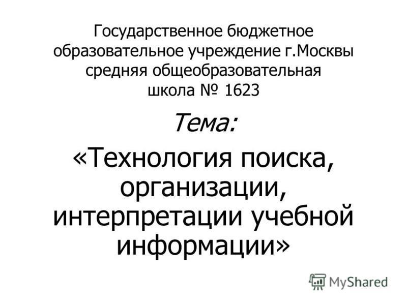 Государственное бюджетное образовательное учреждение г.Москвы средняя общеобразовательная школа 1623 Тема: «Технология поиска, организации, интерпретации учебной информации»