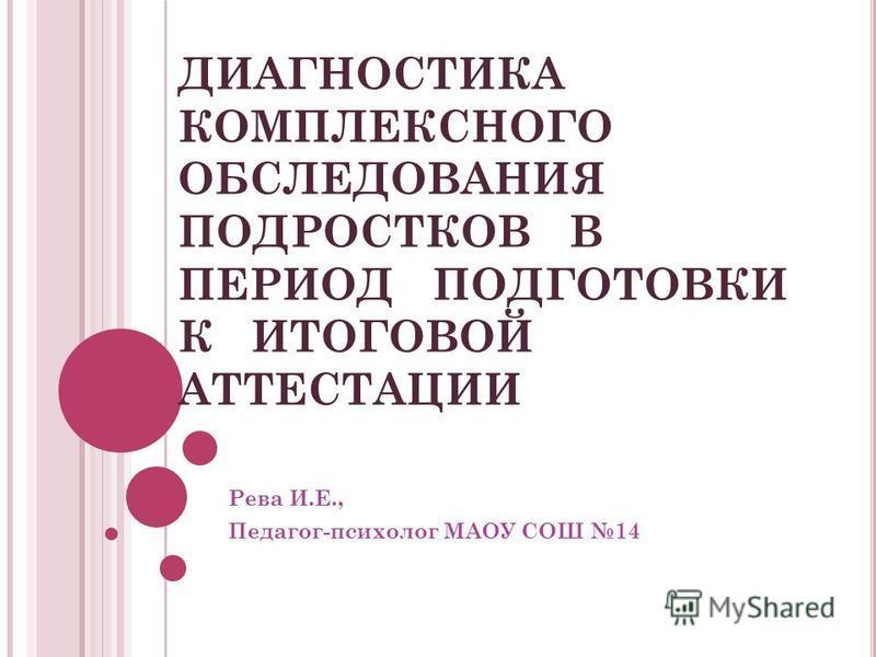 ДИАГНОСТИКА КОМПЛЕКСНОГО ОБСЛЕДОВАНИЯ ПОДРОСТКОВ В ПЕРИОД ПОДГОТОВКИ К ИТОГОВОЙ АТТЕСТАЦИИ Рева И.Е., Педагог-психолог МАОУ СОШ 14