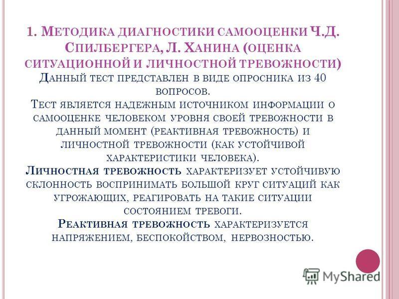 1. М ЕТОДИКА ДИАГНОСТИКИ САМООЦЕНКИ Ч.Д. С ПИЛБЕРГЕРА, Л. Х АНИНА ( ОЦЕНКА СИТУАЦИОННОЙ И ЛИЧНОСТНОЙ ТРЕВОЖНОСТИ ) Д АННЫЙ ТЕСТ ПРЕДСТАВЛЕН В ВИДЕ ОПРОСНИКА ИЗ 40 ВОПРОСОВ. Т ЕСТ ЯВЛЯЕТСЯ НАДЕЖНЫМ ИСТОЧНИКОМ ИНФОРМАЦИИ О САМООЦЕНКЕ ЧЕЛОВЕКОМ УРОВНЯ С