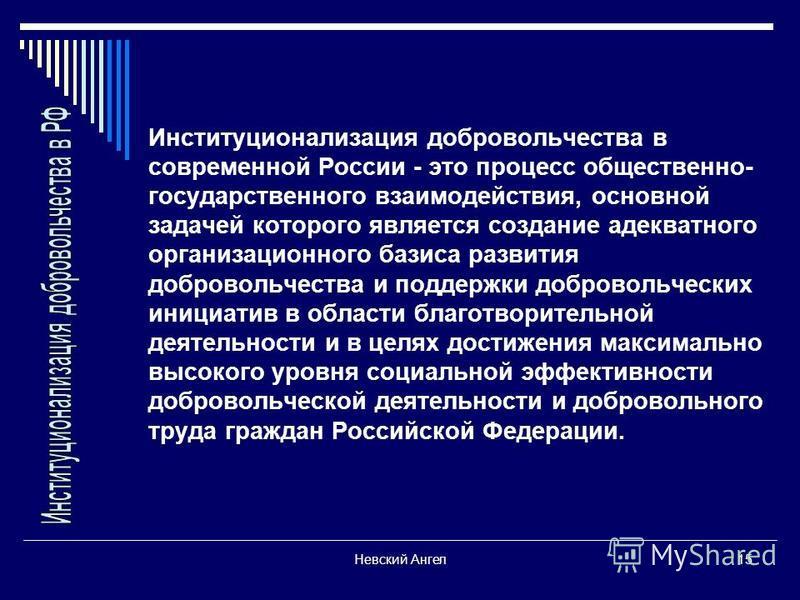 Невский Ангел 15 Институционализация добровольчества в современной России - это процесс общественно- государственного взаимодействия, основной задачей которого является создание адекватного организационного базиса развития добровольчества и поддержки