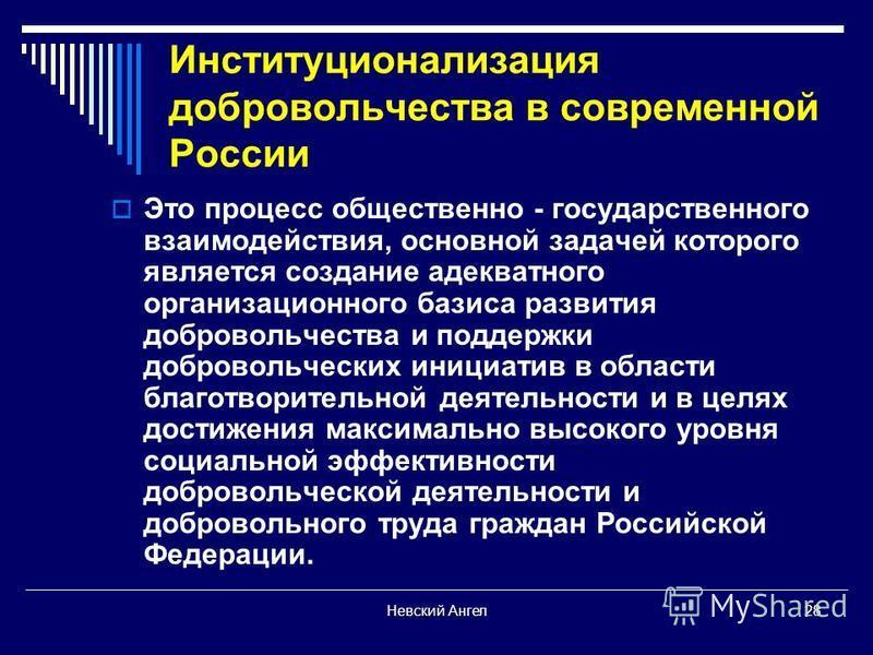 Невский Ангел 28 Институционализация добровольчества в современной России Это процесс общественно - государственного взаимодействия, основной задачей которого является создание адекватного организационного базиса развития добровольчества и поддержки