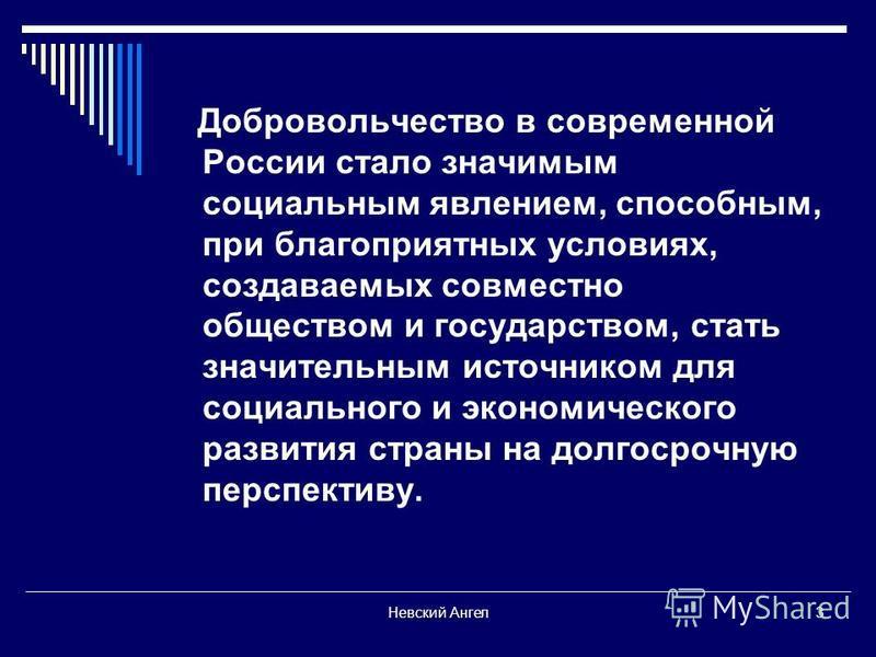 Невский Ангел 3 Добровольчество в современной России стало значимым социальным явлением, способным, при благоприятных условиях, создаваемых совместно обществом и государством, стать значительным источником для социального и экономического развития ст