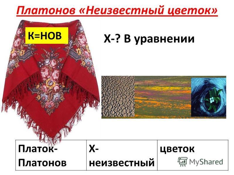 Платонов «Неизвестный цветок» Платок- Платонов Х- неизвестный цветок К=НОВ Х-? В уравнении