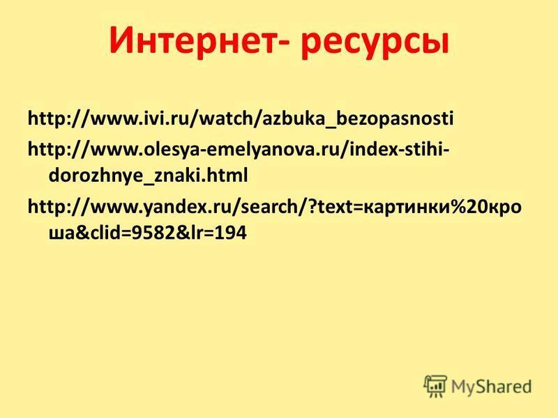 Интернет- ресурсы http://www.ivi.ru/watch/azbuka_bezopasnosti http://www.olesya-emelyanova.ru/index-stihi- dorozhnye_znaki.html http://www.yandex.ru/search/?text=картинки%20 кроша&clid=9582&lr=194
